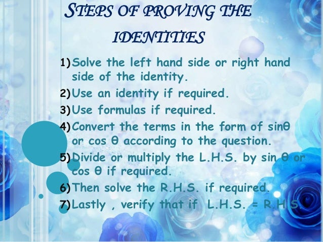 STEPS OF PROVING THE IDENTITIES 1) Solve the left hand side or right hand side of the identity. 2) Use an identity if requ...