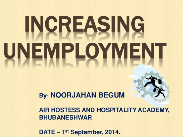 INCREASING  UNEMPLOYMENT  By- NOORJAHAN BEGUM  AIR HOSTESS AND HOSPITALITY ACADEMY,  BHUBANESHWAR  DATE – 1st September, 2...