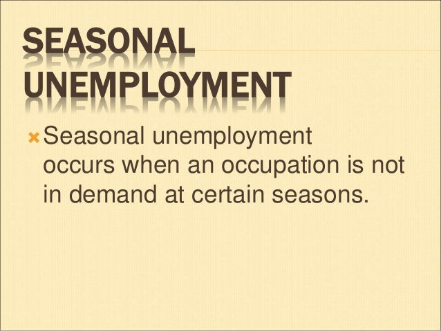 seasonal unemployment 2018-9-8 seasonal unemployment is a type of working arrangement in which a person is employed routinely for part of the year, but spends the remaining months or weeks without a job this situation is most commonly associated with temporary, weather-dependent jobs like lifeguarding and some construction work tourism jobs related to specific seasons, as well as more sporadic employment in seasonal.