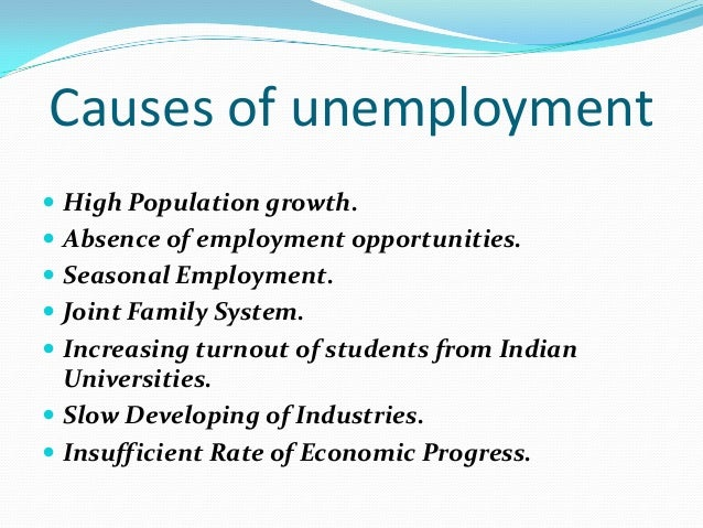 unemployment in india causes In a modern economy unemployment has a variety of causes some of them relate to the general level of economic activity, others are the result of a failure of the labour market in an economy to work optimally unemployment in india about me.