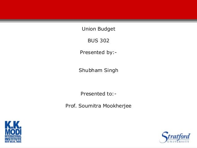 Union Budget BUS 302 Presented by:- Shubham Singh Presented to:- Prof. Soumitra Mookherjee