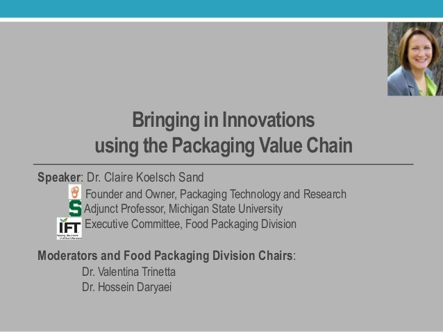 Bringing in Innovations using the Packaging Value Chain Speaker: Dr. Claire Koelsch Sand Founder and Owner, Packaging Tech...