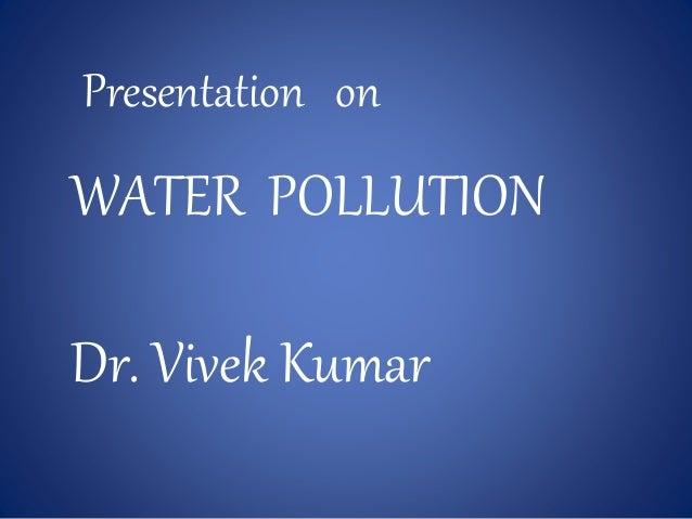 Presentation on WATER POLLUTION Dr. Vivek Kumar