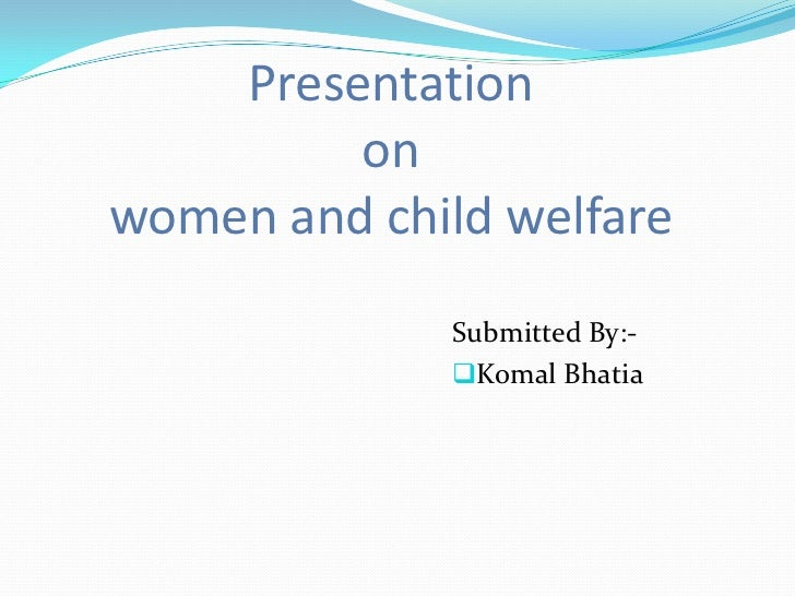Presentation         onwomen and child welfare             Submitted By:-             Komal Bhatia