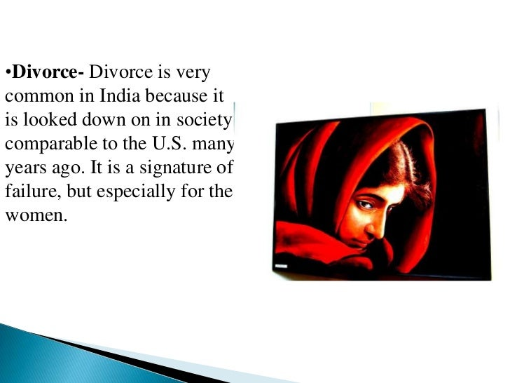•Divorce- Divorce is verycommon in India because itis looked down on in societycomparable to the U.S. manyyears ago. It is...