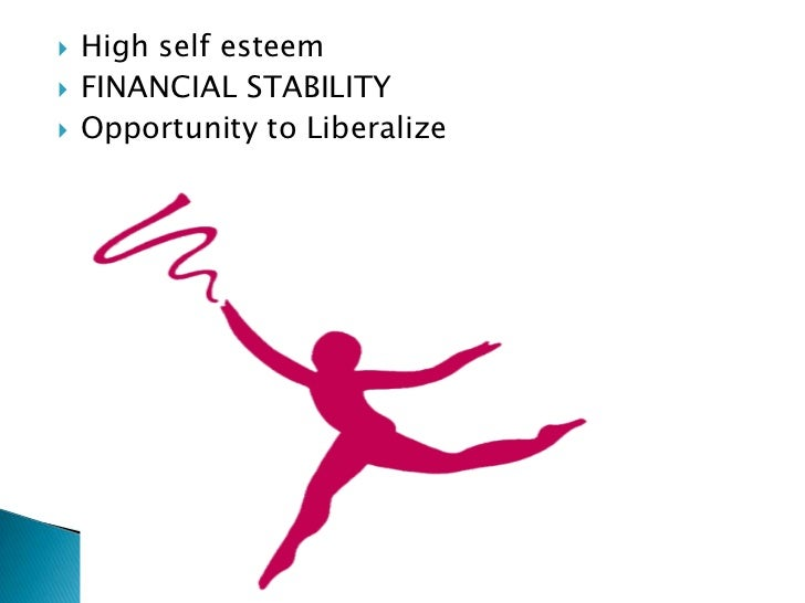    High self esteem   FINANCIAL STABILITY   Opportunity to Liberalize