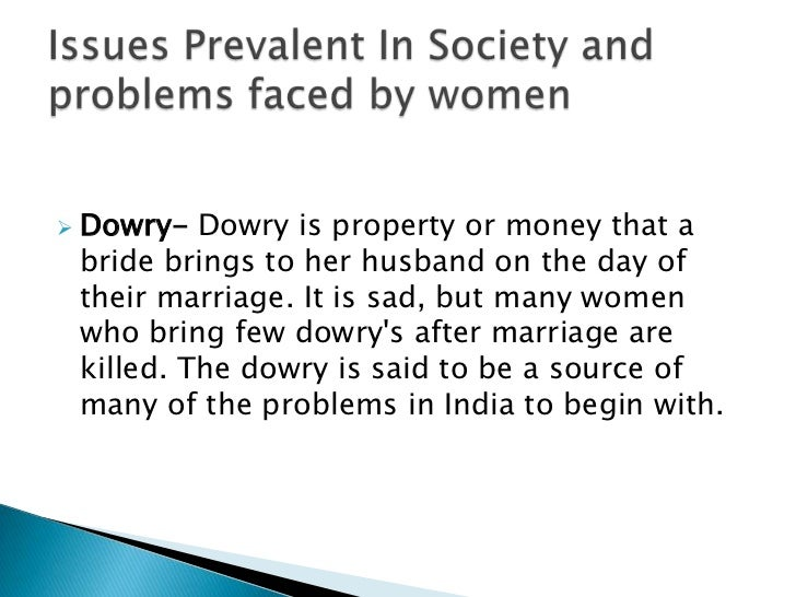    Dowry- Dowry is property or money that a    bride brings to her husband on the day of    their marriage. It is sad, bu...