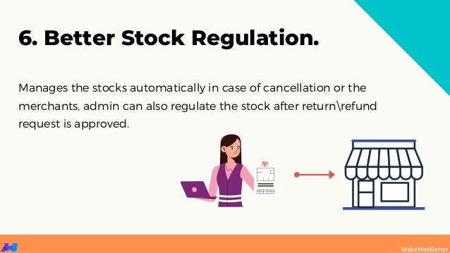 Manages the stocks automatically in case of cancellation or the merchants, admin can also regulate the stock after returnr...