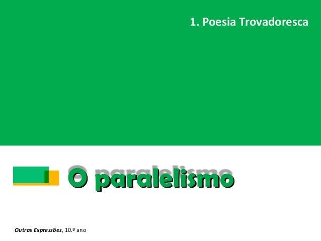 O paralelismoO paralelismo 1. Poesia Trovadoresca Outras Expressões, 10.º ano