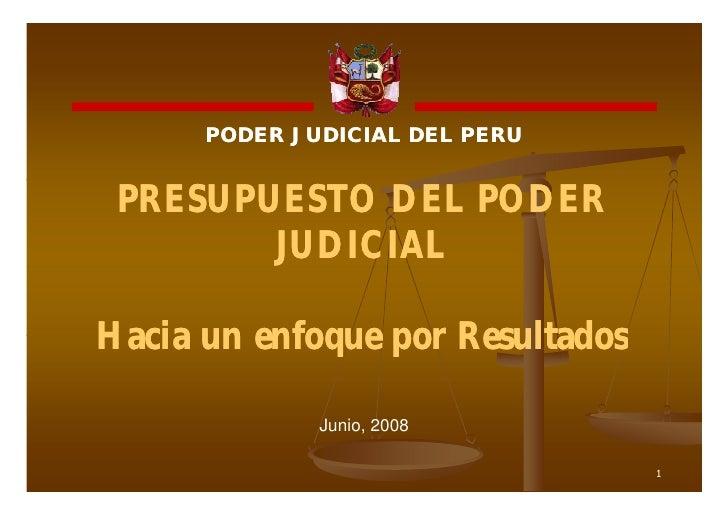 PODER JUDICIAL DEL PERU PRESUPUESTO DEL PODER        JUDICIALHacia un enfoque por Resultados              Junio, 2008     ...