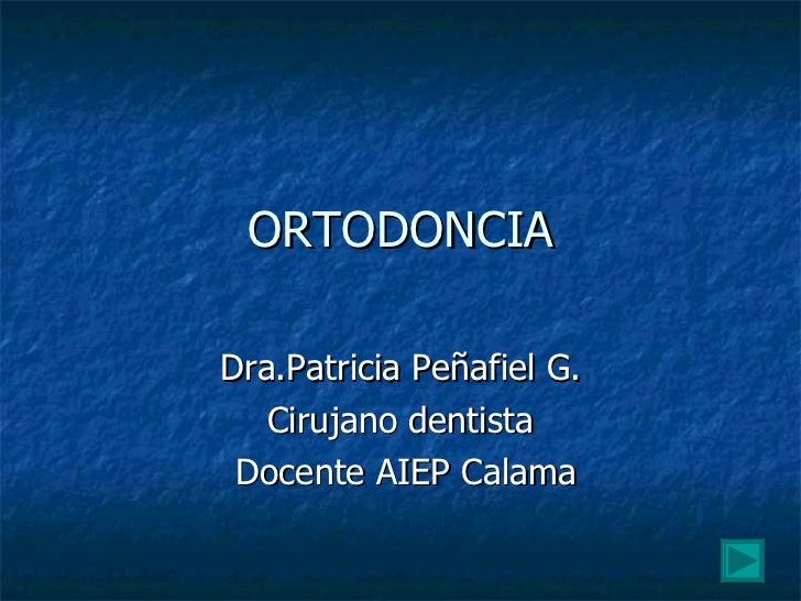 ORTODONCIA Dra.Patricia Peñafiel G. Cirujano dentista Docente AIEP Calama