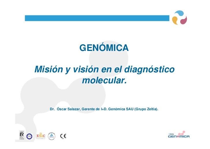 GENÓMICAMisión y visión en el diagnóstico           molecular.   Dr. Óscar Salazar, Gerente de I+D. Genómica SAU (Grupo Ze...