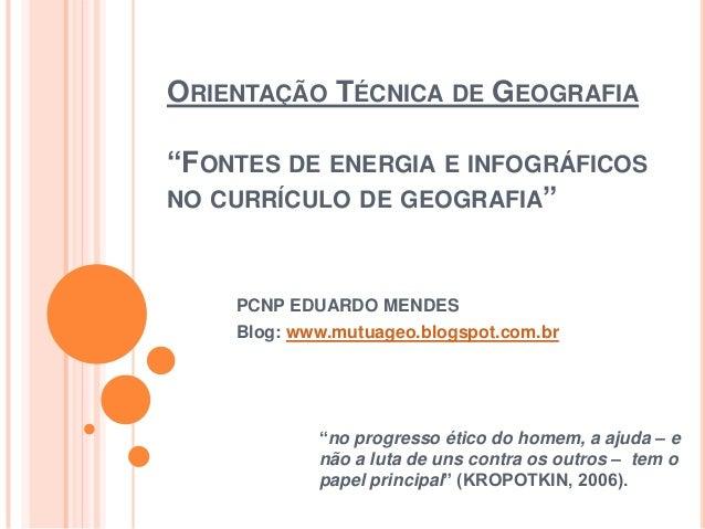 """ORIENTAÇÃO TÉCNICA DE GEOGRAFIA """"FONTES DE ENERGIA E INFOGRÁFICOS NO CURRÍCULO DE GEOGRAFIA"""" PCNP EDUARDO MENDES Blog: www..."""