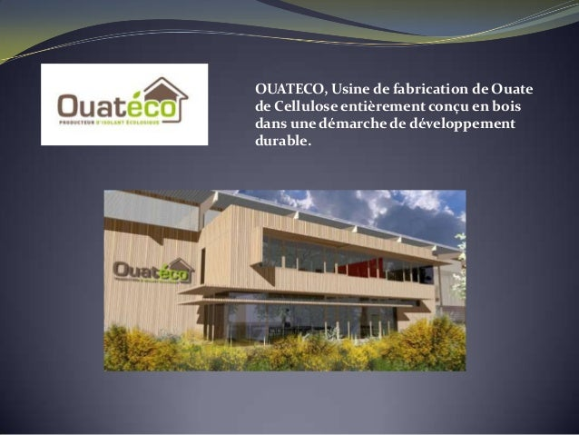 OUATECO, Usine de fabrication de Ouatede Cellulose entièrement conçu en boisdans une démarche de développementdurable.