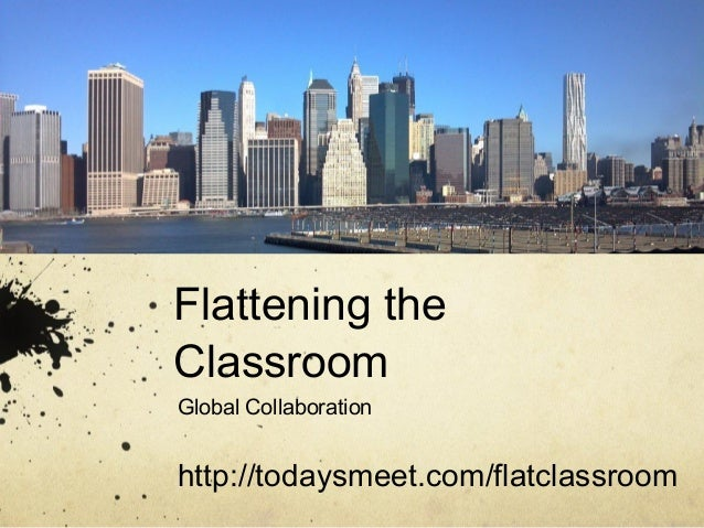Flattening theClassroomGlobal Collaborationhttp://todaysmeet.com/flatclassroom