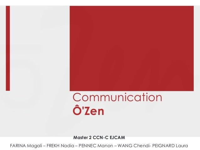 Communication Ô'Zen Master 2 CCN-C EJCAM FARINA Magali – FREKH Nadia – PENNEC Manon – WANG Chendi- PEIGNARD Laura