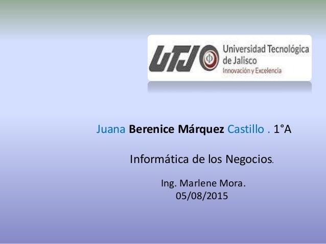 Juana Berenice Márquez Castillo . 1°A Informática de los Negocios. Ing. Marlene Mora. 05/08/2015