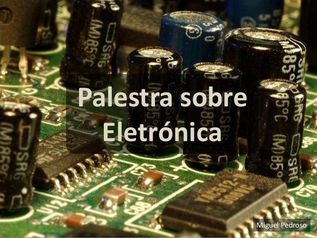 Palestra sobre  Eletrónica                 Miguel Pedroso