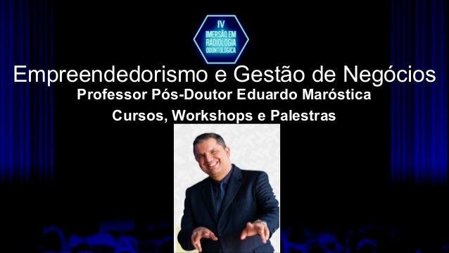 Empreendedorismo e Gestão de Negócios Professor Pós-Doutor Eduardo Maróstica Cursos, Workshops e Palestras