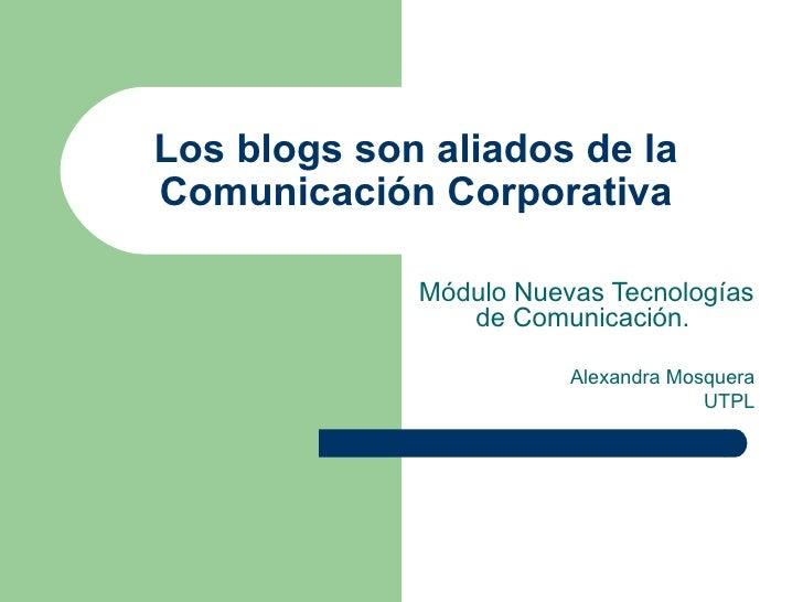 Los blogs son aliados de la  Comunicación Corporativa  Módulo Nuevas Tecnologías de Comunicación.  Alexandra Mosquera UTPL
