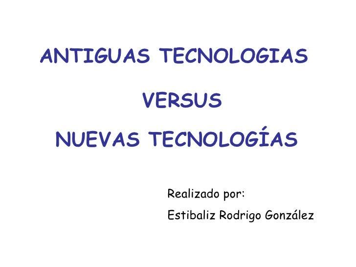 ANTIGUAS TECNOLOGIAS VERSUS NUEVAS TECNOLOGÍAS Realizado por: Estibaliz Rodrigo González