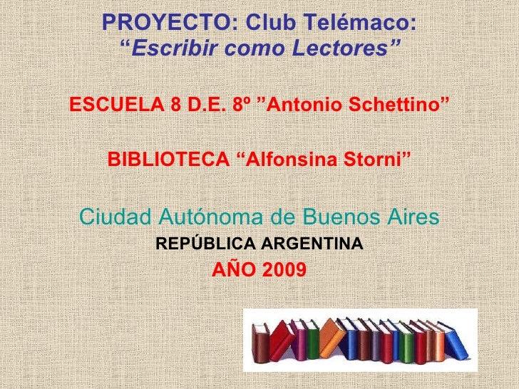 "PROYECTO: ClubTelémaco: "" EscribircomoLectores"" <ul><li>ESCUELA 8 D.E. 8º ""Antonio Schettino"" </li></ul><ul><li>BIBLIOT..."
