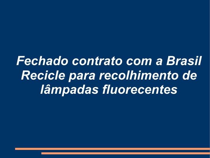 Fechado contrato com a Brasil Recicle para recolhimento de lâmpadas fluorecentes