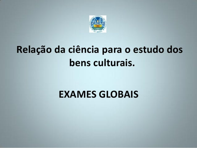 Relação da ciência para o estudo dos           bens culturais.         EXAMES GLOBAIS