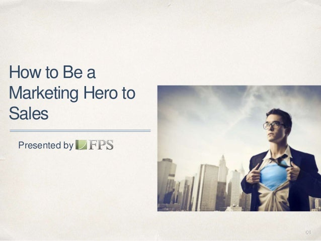01 How to Be a Marketing Hero to Sales Presented by