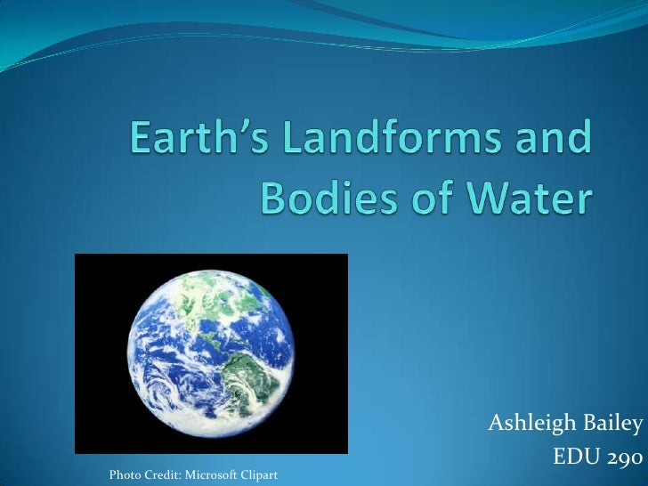 Earth's Landforms and Bodies of Water<br />Ashleigh Bailey<br />EDU 290<br />Photo Credit: Microsoft Clipart<br />