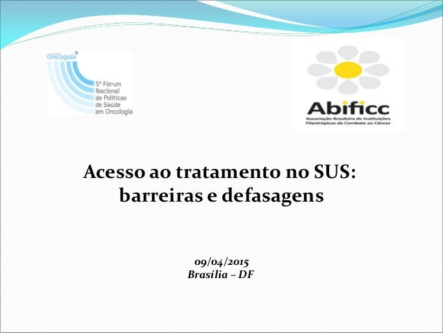 Acesso ao tratamento no SUS: barreiras e defasagens 09/04/2015 Brasília – DF