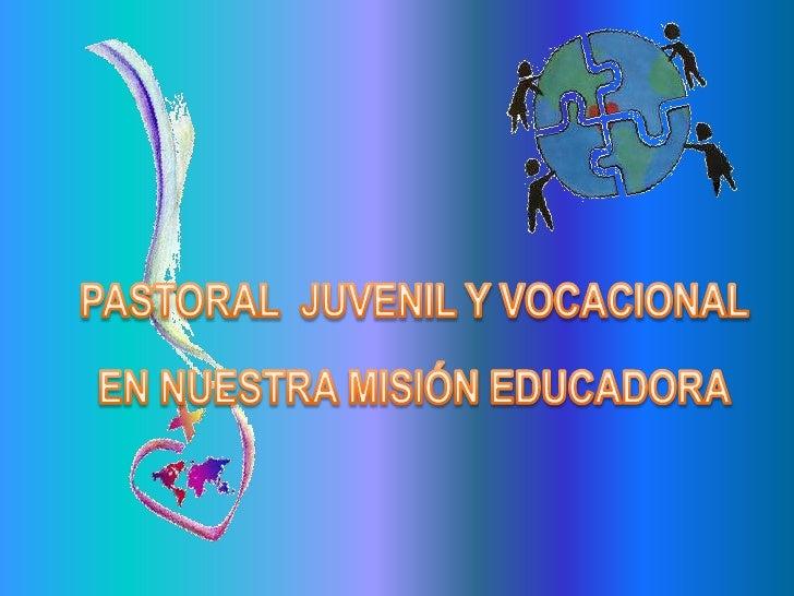 PASTORAL  JUVENIL Y VOCACIONAL <br />EN NUESTRA MISIÓN EDUCADORA<br />