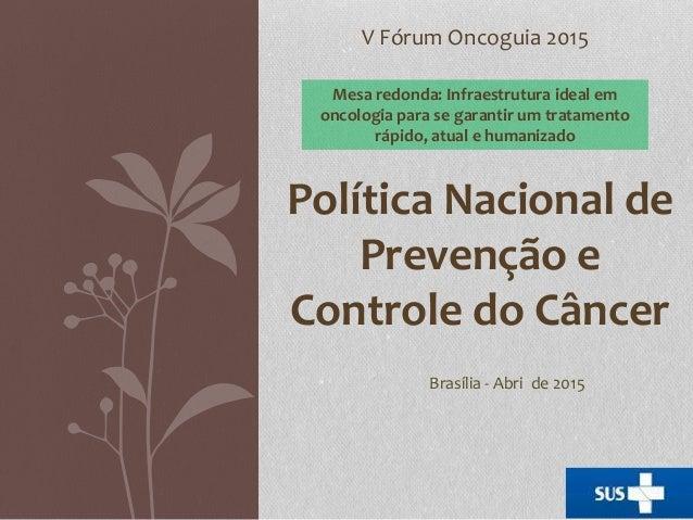 V Fórum Oncoguia 2015 Política Nacional de Prevenção e Controle do Câncer Mesa redonda: Infraestrutura ideal em oncologia ...
