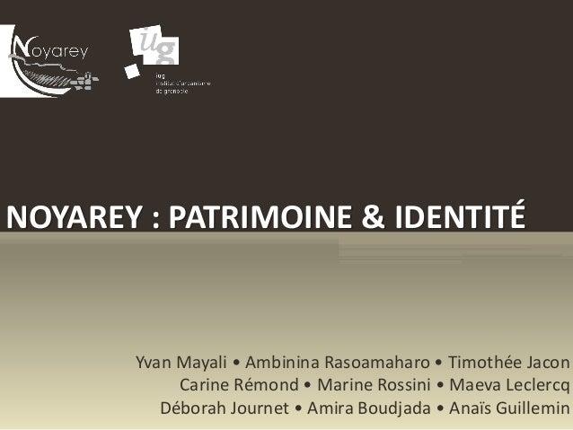 NOYAREY : PATRIMOINE & IDENTITÉ Yvan Mayali • Ambinina Rasoamaharo • Timothée Jacon Carine Rémond • Marine Rossini • Maeva...
