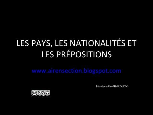 LES PAYS, LES NATIONALITÉS ET LES PRÉPOSITIONS www.airensection.blogspot.com Miguel Ángel MARTÍNEZ CABEZAS