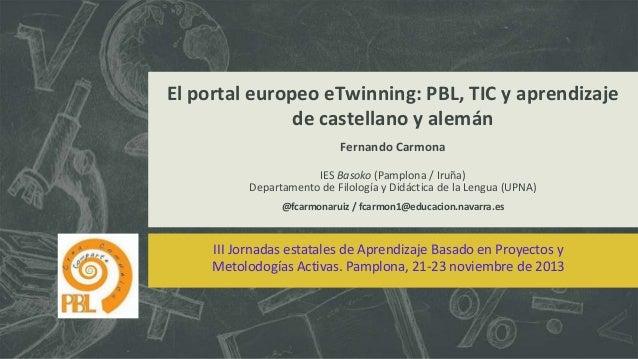 El portal europeo eTwinning: PBL, TIC y aprendizaje de castellano y alemán Fernando Carmona IES Basoko (Pamplona / Iruña) ...