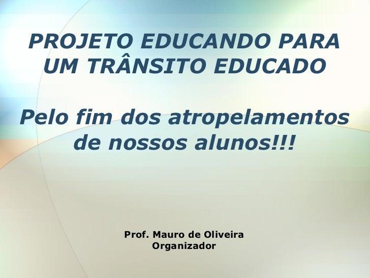 PROJETO EDUCANDO PARA  UM TRÂNSITO EDUCADO  Pelo fim dos atropelamentos      de nossos alunos!!!            Prof. Mauro de...