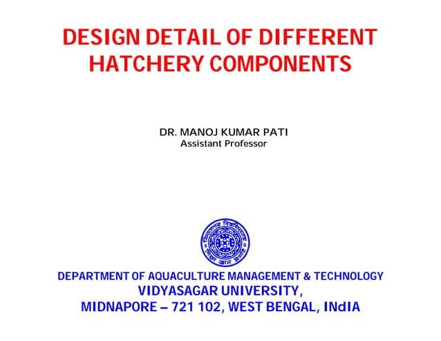 DESIGN DETAIL OF DIFFERENT HATCHERY COMPONENTS DEPARTMENT OF AQUACULTURE MANAGEMENT & TECHNOLOGY VIDYASAGAR UNIVERSITY, MI...