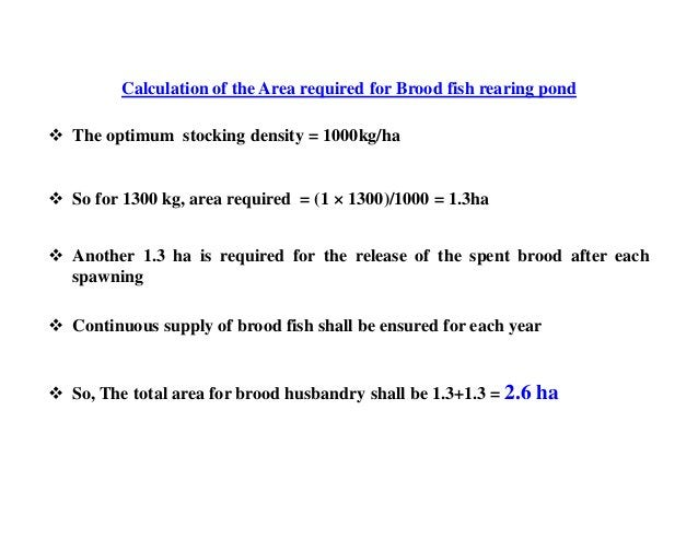 Calculation of the Area required for Brood fish rearing pond  The optimum stocking density = 1000kg/ha  So for 1300 kg, ...