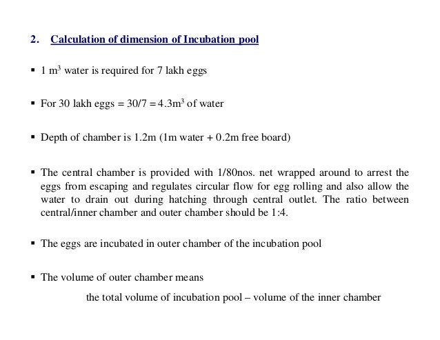 2. Calculation of dimension of Incubation pool  1 m3 water is required for 7 lakh eggs  For 30 lakh eggs = 30/7 = 4.3m3 ...