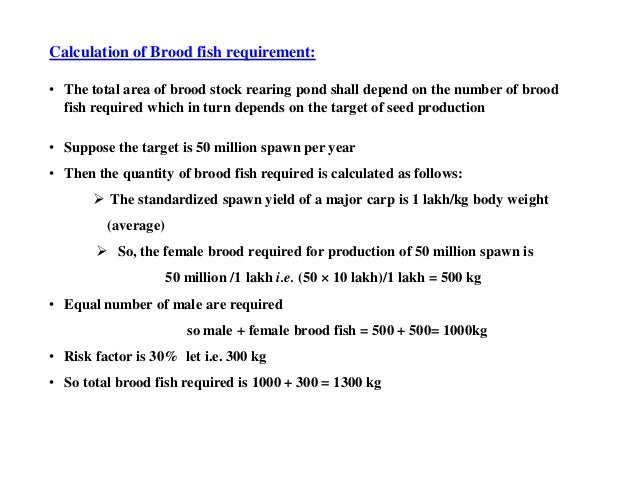Calculation of Brood fish requirement: • The total area of brood stock rearing pond shall depend on the number of brood fi...