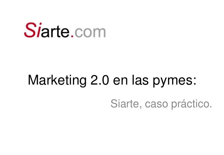 Marketing 2.0 en las pymes:<br />Siarte, caso práctico.<br />
