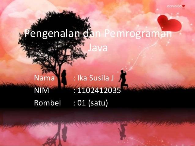 Pengenalan dan Pemrograman Java Nama NIM Rombel  : Ika Susila J : 1102412035 : 01 (satu)
