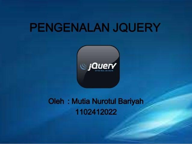 PENGENALAN JQUERY  Oleh : Mutia Nurotul Bariyah 1102412022