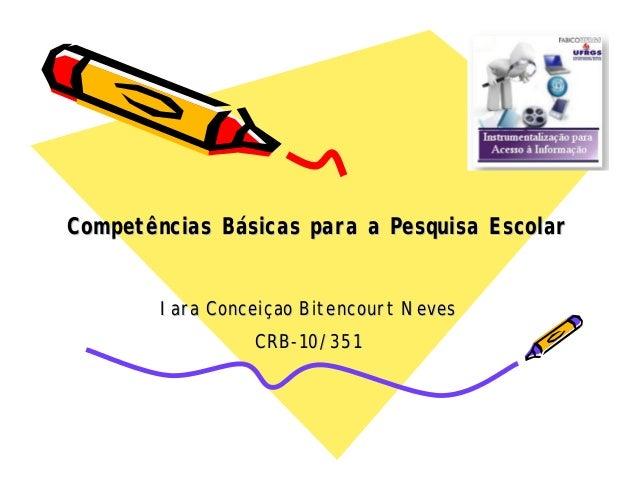 Competências BCompetências Báásicas para a Pesquisa Escolarsicas para a Pesquisa Escolar IaraIara ConceiConceiççaoao Biten...