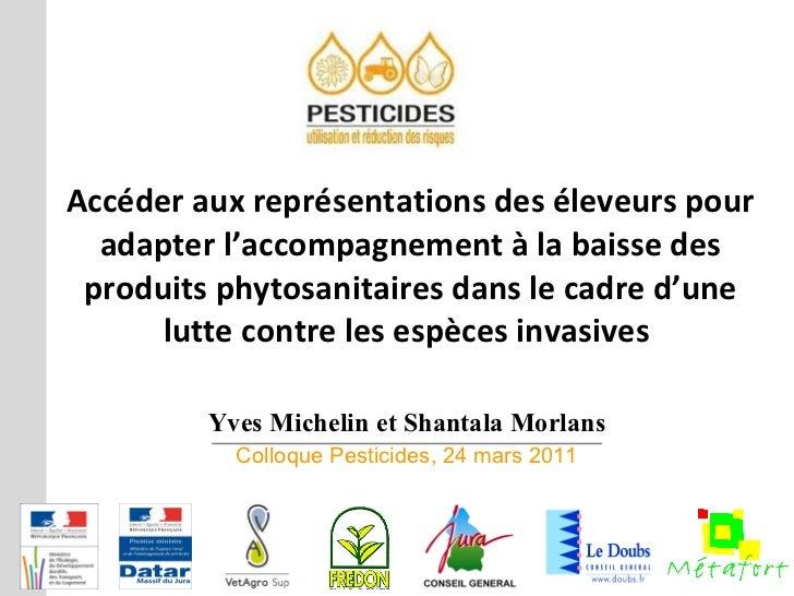 Yves Michelin et Shantala Morlans Colloque Pesticides, 24 mars 2011 Accéder aux représentations des éleveurs pour adapter ...