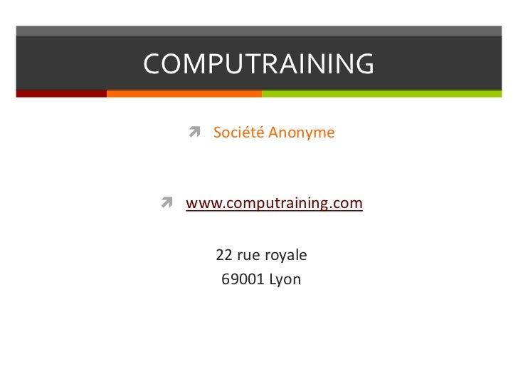 COMPUTRAINING    Société Anonyme www.computraining.com      22 rue royale       69001 Lyon