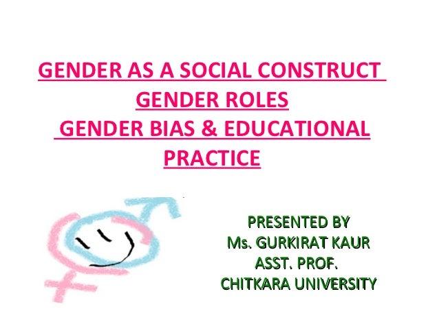 GENDER AS A SOCIAL CONSTRUCT        GENDER ROLES GENDER BIAS & EDUCATIONAL          PRACTICE                 PRESENTED BY ...
