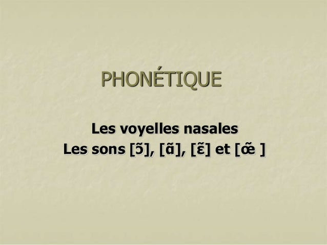 PHONÉTIQUE Les voyelles nasales Les sons [ɔ̃], [ɑ̃ ], [ɛ] et [œ̃ ] ̃