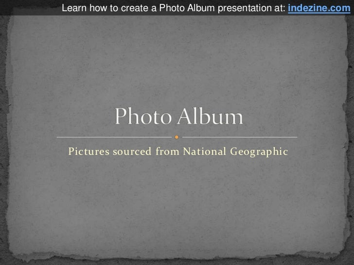 Pictures sourced from National Geographic<br />Photo Album<br />Learn how to create a Photo Album presentation at: indezin...